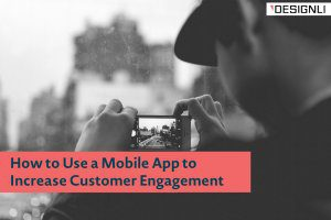 How to Use a Mobile App to Increase Customer Engagement