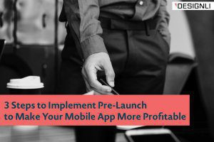 3 Steps to Implement Pre-Launch to Make Your Mobile App More Profitable