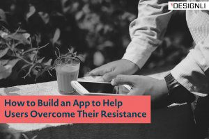 How to Build an App to Help Users Overcome Their Resistance