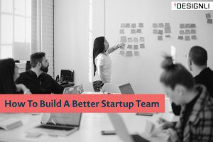 How To Build A Better Startup Team