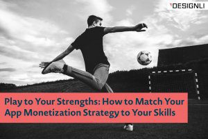 Play to Your Strengths: How to Match Your App Monetization Strategy to Your Skills