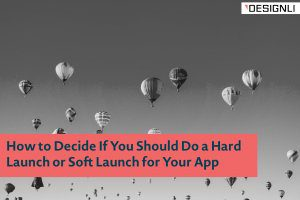 How to Decide If You Should Do a Hard Launch or Soft Launch for Your App