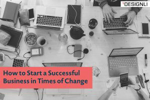 How to Start a Successful Business in Times of Change
